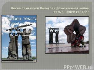 Какие памятники Великой Отечественная войне есть в нашем городе?