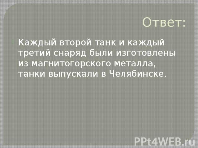 Ответ: Каждый второй танк и каждый третий снаряд были изготовлены из магнитогорского металла, танки выпускали в Челябинске.