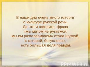 В наши дни очень много говорят о культуре русской речи. Да что и говорить, фраза