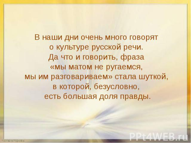 В наши дни очень много говорят о культуре русской речи. Да что и говорить, фраза «мы матом не ругаемся, мы им разговариваем» стала шуткой, в которой, безусловно, есть большая доля правды.