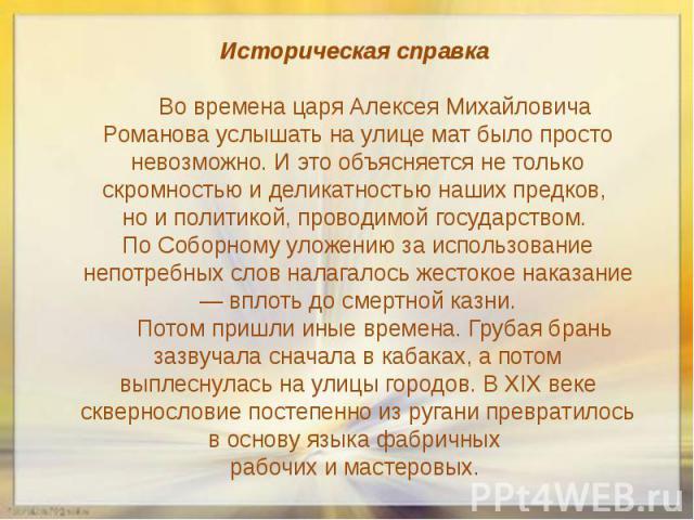 Историческая справка Во времена царя Алексея Михайловича Романова услышать на улице мат было просто невозможно. И это объясняется не только скромностью и деликатностью наших предков, но и политикой, проводимой государством. По Соборному уложению за …
