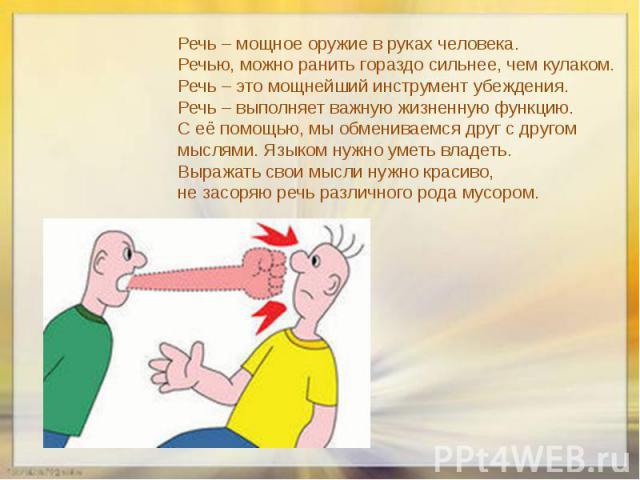 Речь – мощное оружие в руках человека. Речью, можно ранить гораздо сильнее, чем кулаком. Речь – это мощнейший инструмент убеждения. Речь – выполняет важную жизненную функцию. С её помощью, мы обмениваемся друг с другом мыслями. Языком нужно уметь вл…
