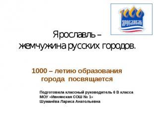 Ярославль – жемчужина русских городов. 1000 – летию образования города посвящает