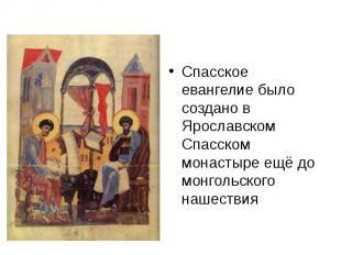 Спасское евангелие было создано в Ярославском Спасском монастыре ещё до монгольс