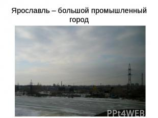 Ярославль – большой промышленный город