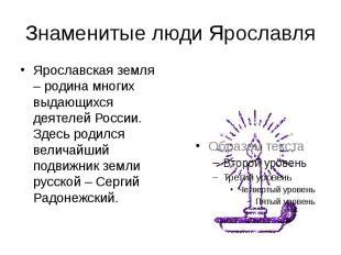 Знаменитые люди Ярославля Ярославская земля – родина многих выдающихся деятелей