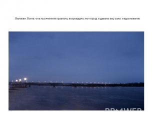 Великая Волга -она тысячелетие хранила, возрождала этот город и давала ему силы