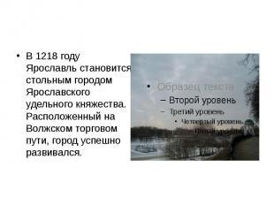 В 1218 году Ярославль становится стольным городом Ярославского удельного княжест