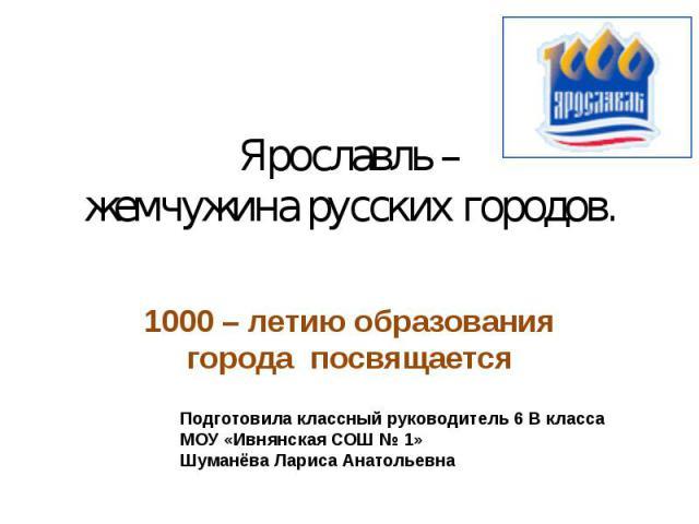 Ярославль – жемчужина русских городов. 1000 – летию образования города посвящается