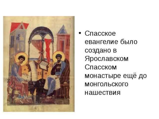 Спасское евангелие было создано в Ярославском Спасском монастыре ещё до монгольского нашествия Спасское евангелие было создано в Ярославском Спасском монастыре ещё до монгольского нашествия