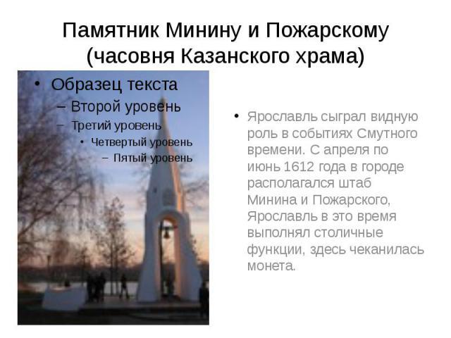 Памятник Минину и Пожарскому (часовня Казанского храма) Ярославль сыграл видную роль в событиях Смутного времени. С апреля по июнь 1612 года в городе располагался штаб Минина и Пожарского, Ярославль в это время выполнял столичные функции, здесь чека…