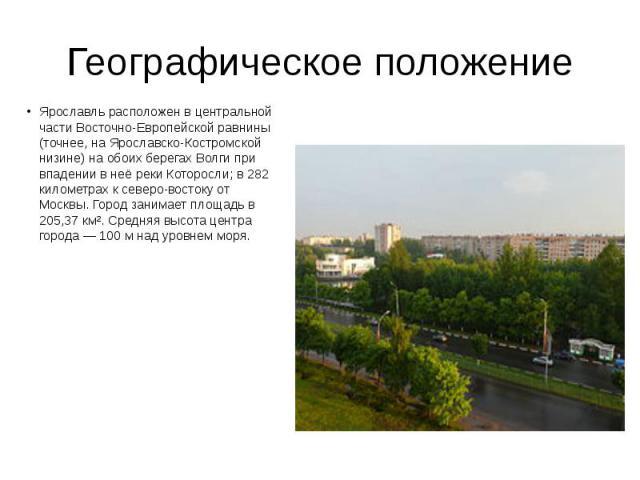 Географическое положение Ярославль расположен в центральной части Восточно-Европейской равнины (точнее, на Ярославско-Костромской низине) на обоих берегах Волги при впадении в неё реки Которосли; в 282 километрах к северо-востоку от Москвы. Город за…