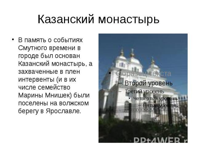 Казанский монастырь В память о событиях Смутного времени в городе был основан Казанский монастырь, а захваченные в плен интервенты (и в их числе семейство Марины Мнишек) были поселены на волжском берегу в Ярославле.