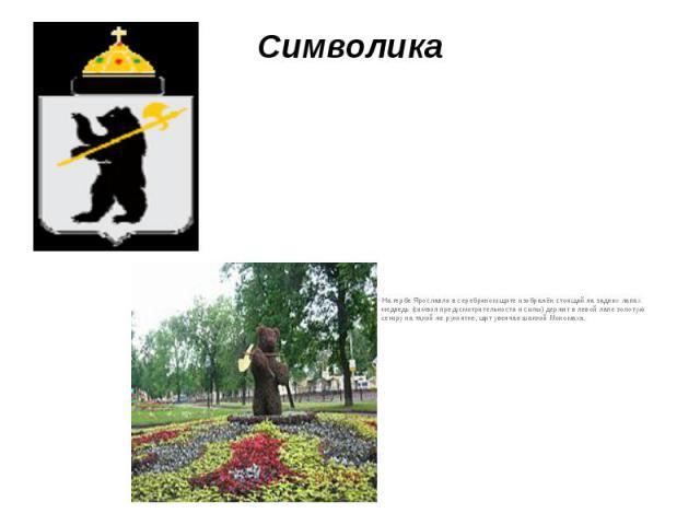 Символика На гербе Ярославля в серебряном щите изображён стоящий на задних лапах медведь (символ предусмотрительности и силы) держит в левой лапе золотую секиру на такой же рукоятке, щит увенчан шапкой Мономаха.