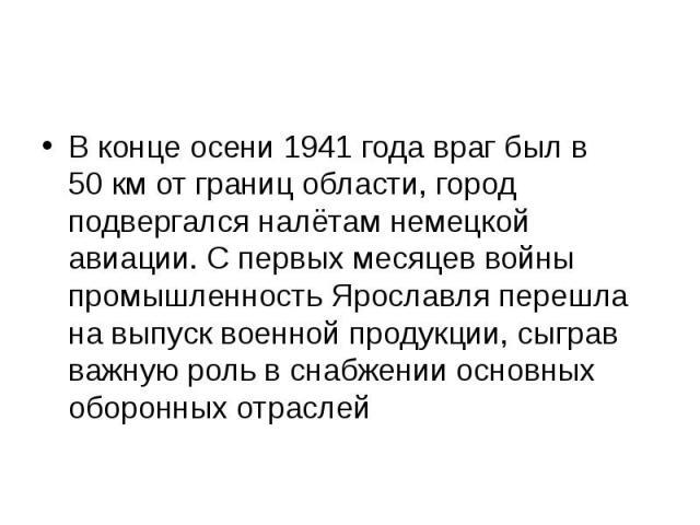 В конце осени 1941 года враг был в 50км от границ области, город подвергался налётам немецкой авиации. С первых месяцев войны промышленность Ярославля перешла на выпуск военной продукции, сыграв важную роль в снабжении основных оборонных отраслей