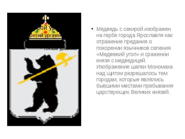 Медведь с секирой изображен на гербе города Ярославля как отражение предания о покорении язычников селения «Медвежий угол» и сражении князя с медведицей. Изображение шапки Мономаха над щитом разрешалось тем городам, которые являлись бывшими местами …