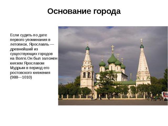 Основание города Если судить по дате первого упоминания в летописи, Ярославль— древнейший из существующих городов на Волге.Он был заложен князем Ярославом Мудрым в период его ростовского княжения (988—1010)