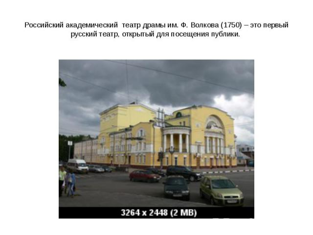 Российский академический театр драмы им. Ф.Волкова (1750) – это первый русский театр, открытый для посещения публики.