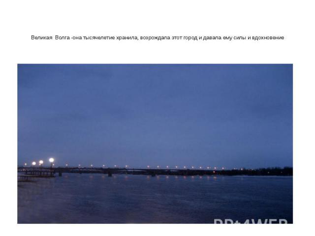 Великая Волга -она тысячелетие хранила, возрождала этот город и давала ему силы и вдохновение