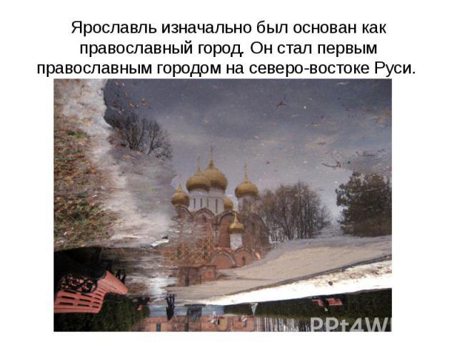 Ярославль изначально был основан как православный город. Он стал первым православным городом на северо-востоке Руси.