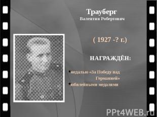Трауберг Валентин Робертович ( 1927 -? г.)
