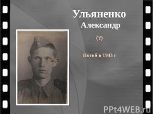 Ульяненко Александр (?) Погиб в 1943 г