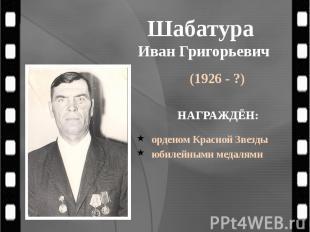 Шабатура Иван Григорьевич (1926 - ?)