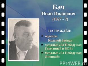 Бач Иван Иванович (1927 - ?)