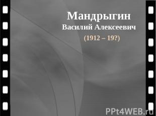 Мандрыгин Василий Алексеевич (1912 – 19?)