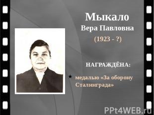 Мыкало Вера Павловна (1923 - ?)
