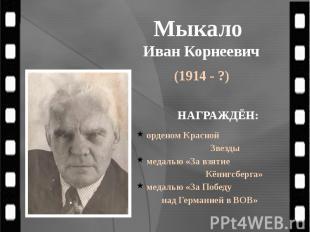 Мыкало Иван Корнеевич (1914 - ?)