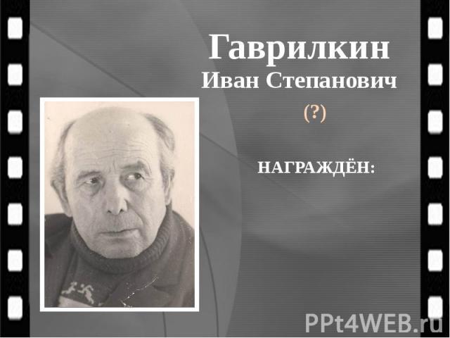 Гаврилкин Иван Степанович (?)