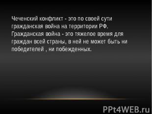 Чеченский конфликт - это по своей сути гражданская война на территории РФ. Гражд