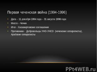 Первая чеченская война (1994-1996) Дата – 11 декабря 1994 года – 31 августа 1996