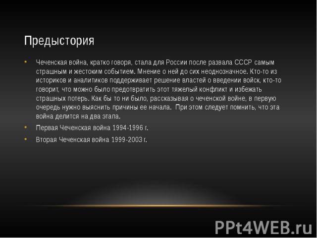 Предыстория Чеченская война, кратко говоря, стала для России после развала СССР самым страшным и жестоким событием. Мнение о ней до сих неоднозначное. Кто-то из историков и аналитиков поддерживает решение властей о введении войск, кто-то говорит, чт…