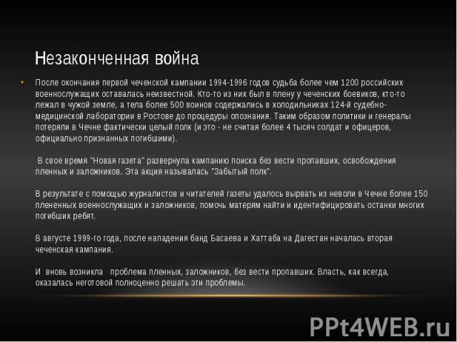 Незаконченная война После окончания первой чеченской кампании 1994-1996 годов судьба более чем 1200 российских военнослужащих оставалась неизвестной. Кто-то из них был в плену у чеченских боевиков, кто-то лежал в чужой земле, а тела более 500 воинов…
