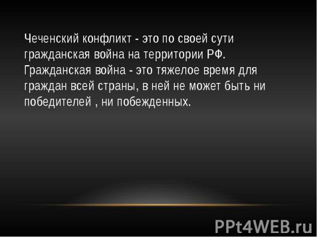 Чеченский конфликт - это по своей сути гражданская война на территории РФ. Гражданская война - это тяжелое время для граждан всей страны, в ней не может быть ни победителей , ни побежденных.