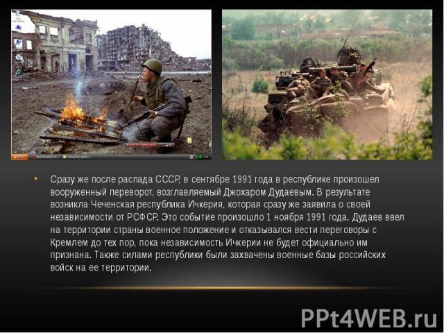 Сразу же после распада СССР, в сентябре 1991 года в республике произошел вооруженный переворот, возглавляемый Джохаром Дудаевым. В результате возникла Чеченская республика Ичкерия, которая сразу же заявила о своей независимости от РСФСР. Это событие…
