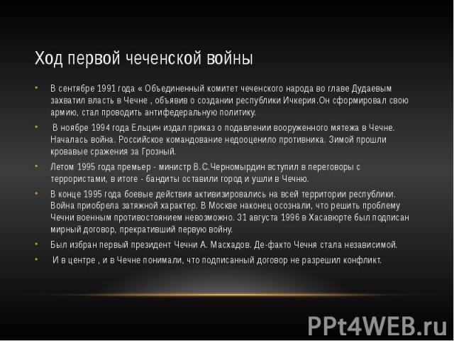 Ход первой чеченской войны В сентябре 1991 года « Объединенный комитет чеченского народа во главе Дудаевым захватил власть в Чечне , объявив о создании республики Ичкерия.Он сформировал свою армию, стал проводить антифедеральную политику. В ноябре 1…