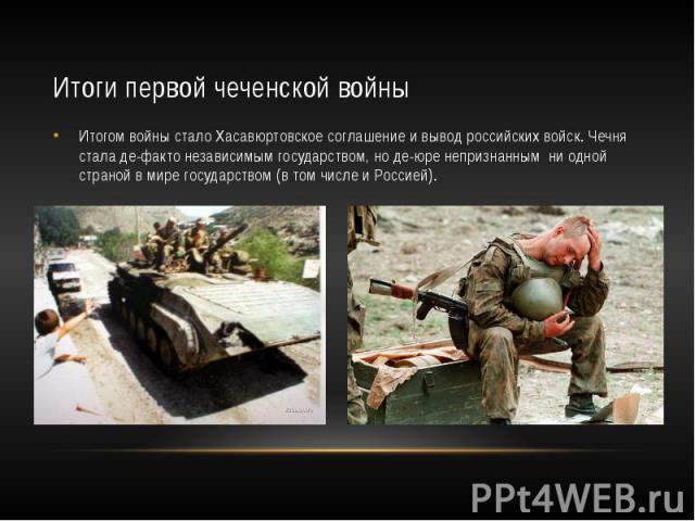 Итоги первой чеченской войны Итогом войны стало Хасавюртовское соглашение и вывод российских войск. Чечня стала де-факто независимым государством, но де-юре непризнанным ни одной страной в мире государством (в том числе и Россией).