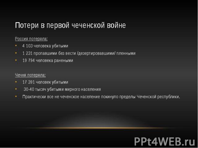 Потери в первой чеченской войне Россия потеряла: 4 103 человека убитыми 1 231 пропавшими без вести /дезертировавшими/ пленными 19 794 человека ранеными Чечня потеряла: 17 391 человек убитыми 30-40 тысяч убитыми мирного населения Практически все не ч…