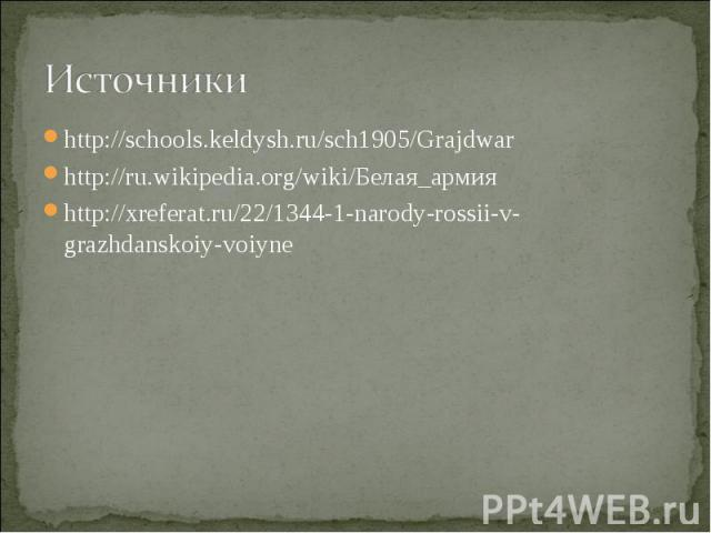 Источники http://schools.keldysh.ru/sch1905/Grajdwarhttp://ru.wikipedia.org/wiki/Белая_армияhttp://xreferat.ru/22/1344-1-narody-rossii-v-grazhdanskoiy-voiyne