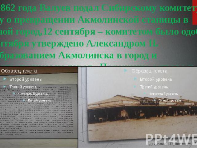7 мая 1862 года Валуев подал Сибирскому комитету записку о превращении Акмолинской станицы в окружной город,12 сентября – комитетом было одобрено, а 26 сентября утверждено Александром II. С преобразованием Акмолинска в город и распространением на го…