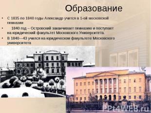С 1835 по 1840 годы Александр учится в 1-ой московской гимназии С 1835 по 1840 г