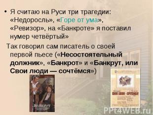 Я считаю на Руси три трагедии: «Недоросль», «Горе от ума», «Ревизор», на «Банкро