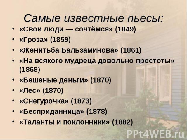 «Свои люди — сочтёмся» (1849) «Свои люди — сочтёмся» (1849) «Гроза» (1859) «Женитьба Бальзаминова» (1861) «На всякого мудреца довольно простоты» (1868) «Бешеные деньги» (1870) «Лес» (1870) «Снегурочка» (1873) «Беспридан…