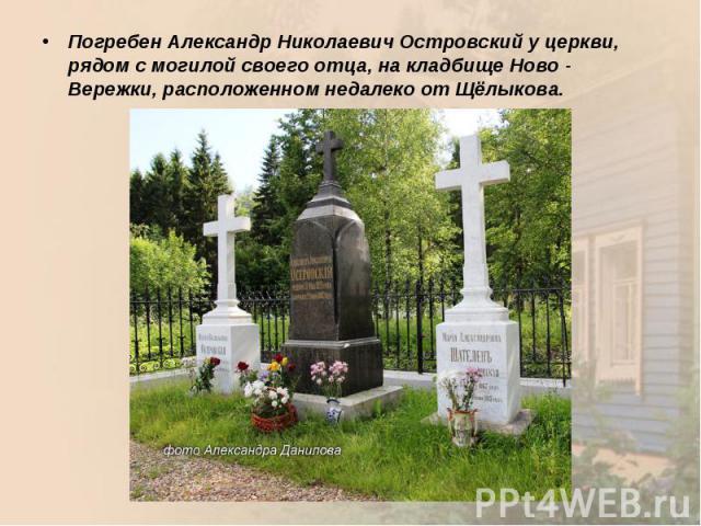 Погребен Александр Николаевич Островский у церкви, рядом с могилой своего отца, на кладбище Ново - Вережки, расположенном недалеко от Щёлыкова.