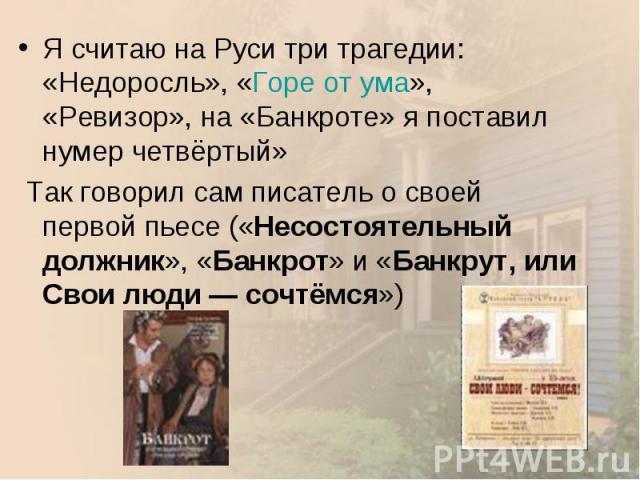 Я считаю на Руси три трагедии: «Недоросль», «Горе от ума», «Ревизор», на «Банкроте» я поставил нумер четвёртый» Так говорил сам писатель о своей первой пьесе («Несостоятельный должник», «Банкрот» и «Банкрут, или Свои люди— сочтёмся»)
