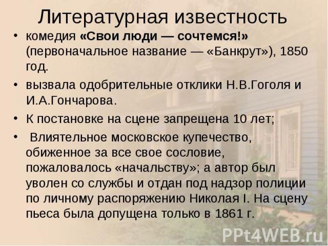 комедия «Свои люди— сочтемся!» (первоначальное название— «Банкрут»), 1850 год. комедия «Свои люди— сочтемся!» (первоначальное название— «Банкрут»), 1850 год. вызвала одобрительные отклики Н.В.Гоголя и И.А.Гончарова. К постано…