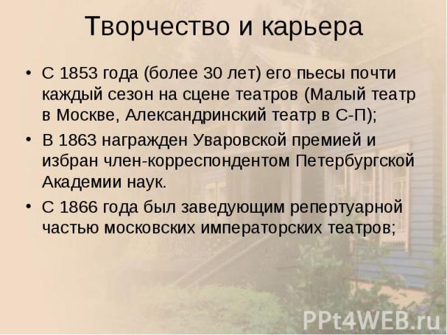 С 1853 года (более 30 лет) его пьесы почти каждый сезон на сцене театров (Малый театр в Москве, Александринский театр в С-П); С 1853 года (более 30 лет) его пьесы почти каждый сезон на сцене театров (Малый театр в Москве, Александринский театр в С-П…